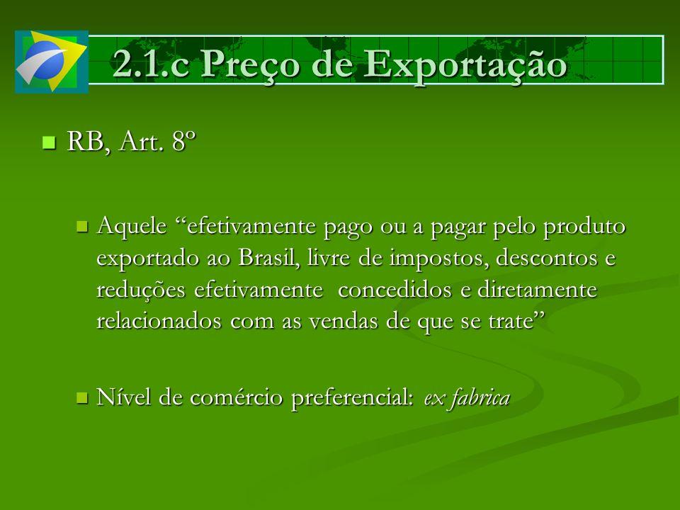 2.1.c Preço de Exportação RB, Art. 8º RB, Art. 8º Aquele efetivamente pago ou a pagar pelo produto exportado ao Brasil, livre de impostos, descontos e