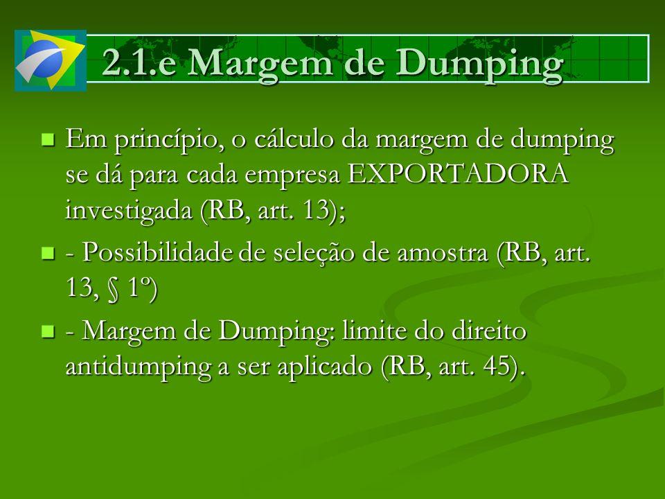 2.1.e Margem de Dumping Em princípio, o cálculo da margem de dumping se dá para cada empresa EXPORTADORA investigada (RB, art. 13); Em princípio, o cá