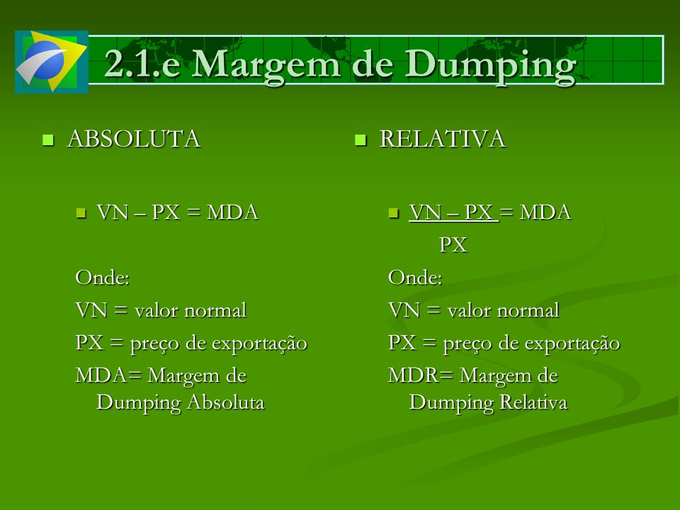 2.1.e Margem de Dumping ABSOLUTA ABSOLUTA VN – PX = MDA VN – PX = MDAOnde: VN = valor normal PX = preço de exportação MDA= Margem de Dumping Absoluta