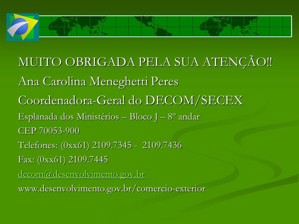 MUITO OBRIGADA PELA SUA ATENÇÃO!! Ana Carolina Meneghetti Peres Coordenadora-Geral do DECOM/SECEX Esplanada dos Ministérios – Bloco J – 8º andar CEP 7