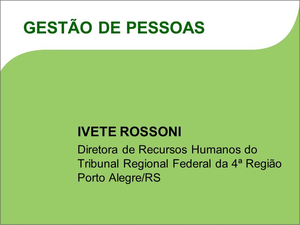 IVETE ROSSONI Diretora de Recursos Humanos do Tribunal Regional Federal da 4ª Região Porto Alegre/RS GESTÃO DE PESSOAS