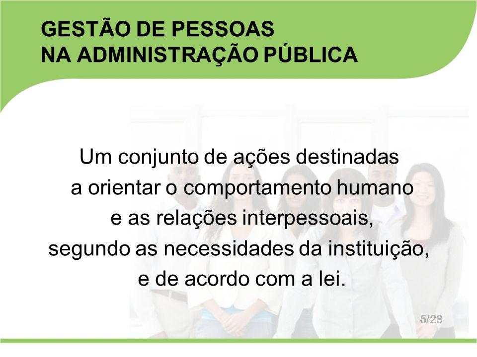 GESTÃO DE PESSOAS NA ADMINISTRAÇÃO PÚBLICA Um conjunto de ações destinadas a orientar o comportamento humano e as relações interpessoais, segundo as n