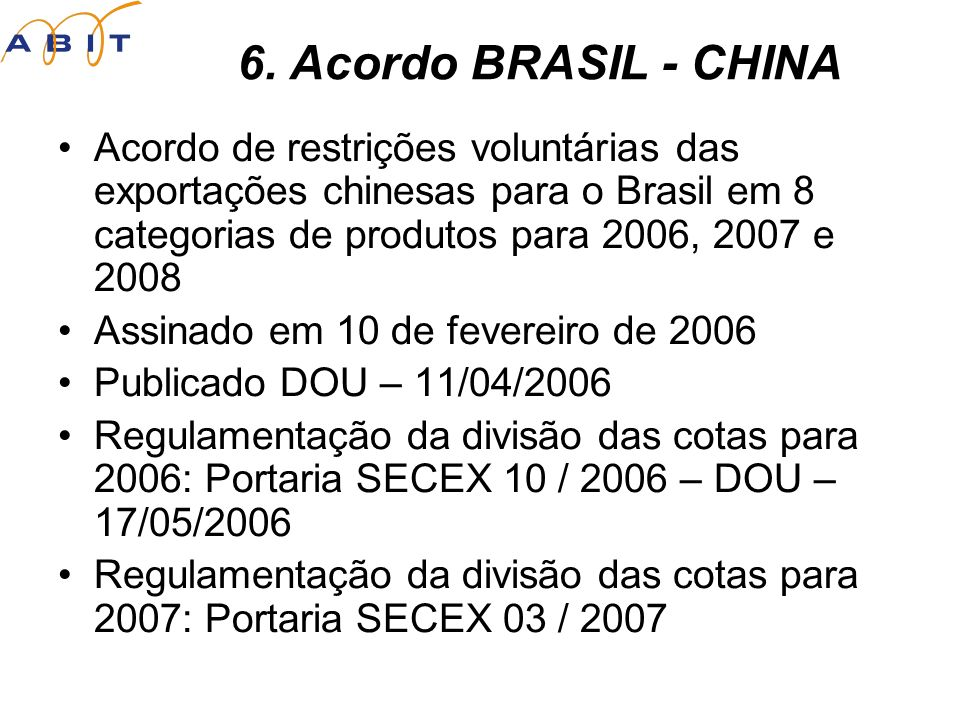 Acordo de restrições voluntárias das exportações chinesas para o Brasil em 8 categorias de produtos para 2006, 2007 e 2008 Assinado em 10 de fevereiro de 2006 Publicado DOU – 11/04/2006 Regulamentação da divisão das cotas para 2006: Portaria SECEX 10 / 2006 – DOU – 17/05/2006 Regulamentação da divisão das cotas para 2007: Portaria SECEX 03 / 2007 6.