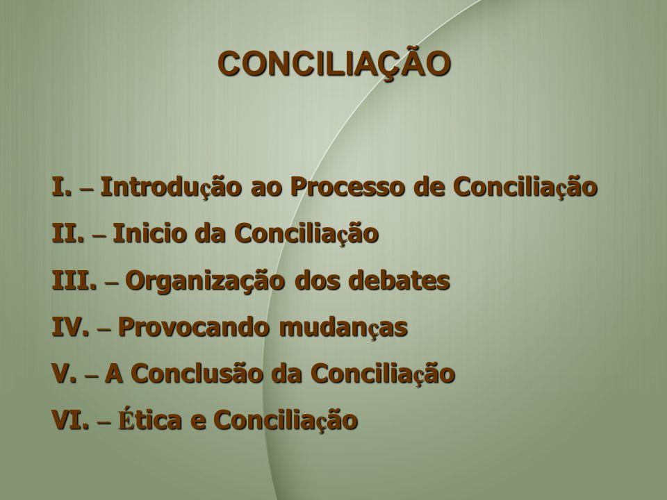 CONCILIAÇÃO I. – Introdu ç ão ao Processo de Concilia ç ão II. – Inicio da Concilia ç ão III. – Organização dos debates IV. – Provocando mudan ç as V.