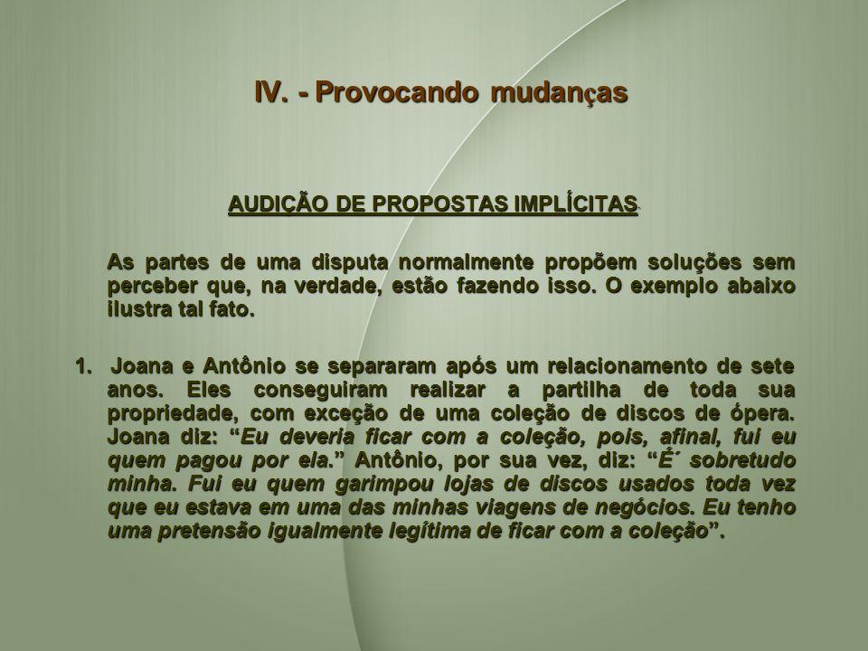 IV. - Provocando mudan ç as AUDIÇÃO DE PROPOSTAS IMPLÍCITAS AUDIÇÃO DE PROPOSTAS IMPLÍCITAS As partes de uma disputa normalmente propõem soluções sem