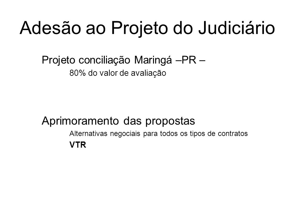 Adesão ao Projeto do Judiciário Projeto conciliação Maringá –PR – 80% do valor de avaliação Aprimoramento das propostas Alternativas negociais para to
