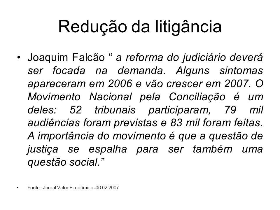 Redução da litigância Joaquim Falcão a reforma do judiciário deverá ser focada na demanda. Alguns sintomas apareceram em 2006 e vão crescer em 2007. O