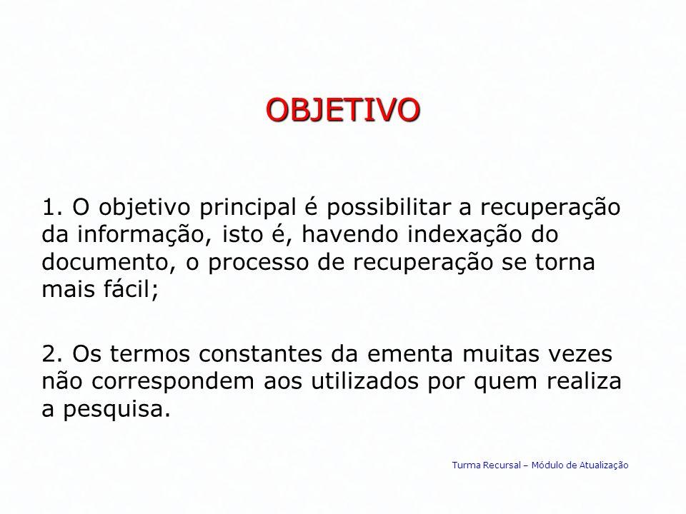 OBJETIVO 1. O objetivo principal é possibilitar a recuperação da informação, isto é, havendo indexação do documento, o processo de recuperação se torn