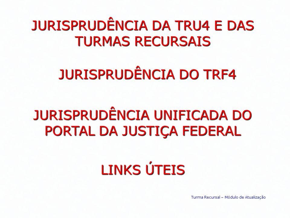 JURISPRUDÊNCIA DO TRF4 JURISPRUDÊNCIA DA TRU4 E DAS TURMAS RECURSAIS JURISPRUDÊNCIA UNIFICADA DO PORTAL DA JUSTIÇA FEDERAL LINKS ÚTEIS Turma Recursal