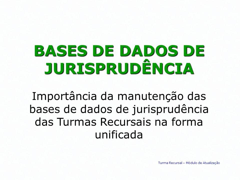 BASES DE DADOS DE JURISPRUDÊNCIA Importância da manutenção das bases de dados de jurisprudência das Turmas Recursais na forma unificada Turma Recursal