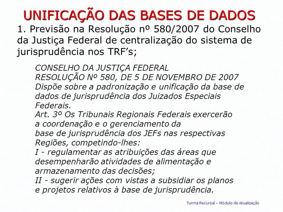 UNIFICAÇÃO DAS BASES DE DADOS 1. Previsão na Resolução nº 580/2007 do Conselho da Justiça Federal de centralização do sistema de jurisprudência nos TR