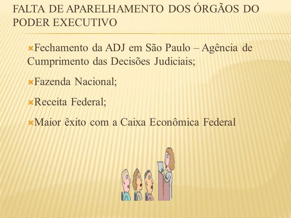 Fechamento da ADJ em São Paulo – Agência de Cumprimento das Decisões Judiciais; Fazenda Nacional; Receita Federal; Maior êxito com a Caixa Econômica Federal FALTA DE APARELHAMENTO DOS ÓRGÃOS DO PODER EXECUTIVO