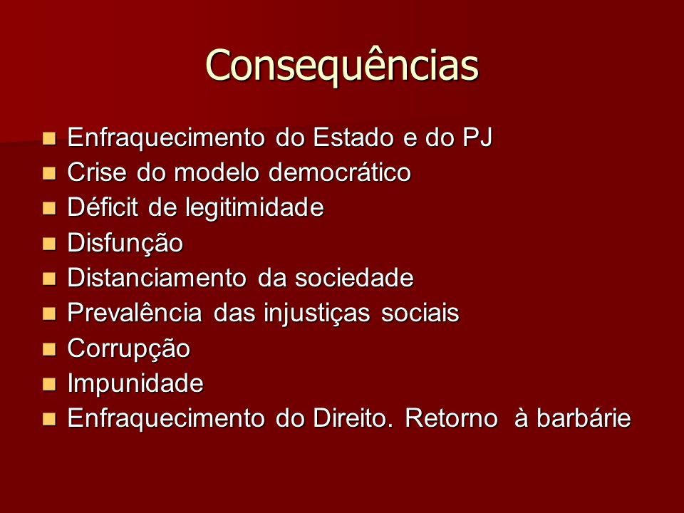 Consequências Enfraquecimento do Estado e do PJ Enfraquecimento do Estado e do PJ Crise do modelo democrático Crise do modelo democrático Déficit de l