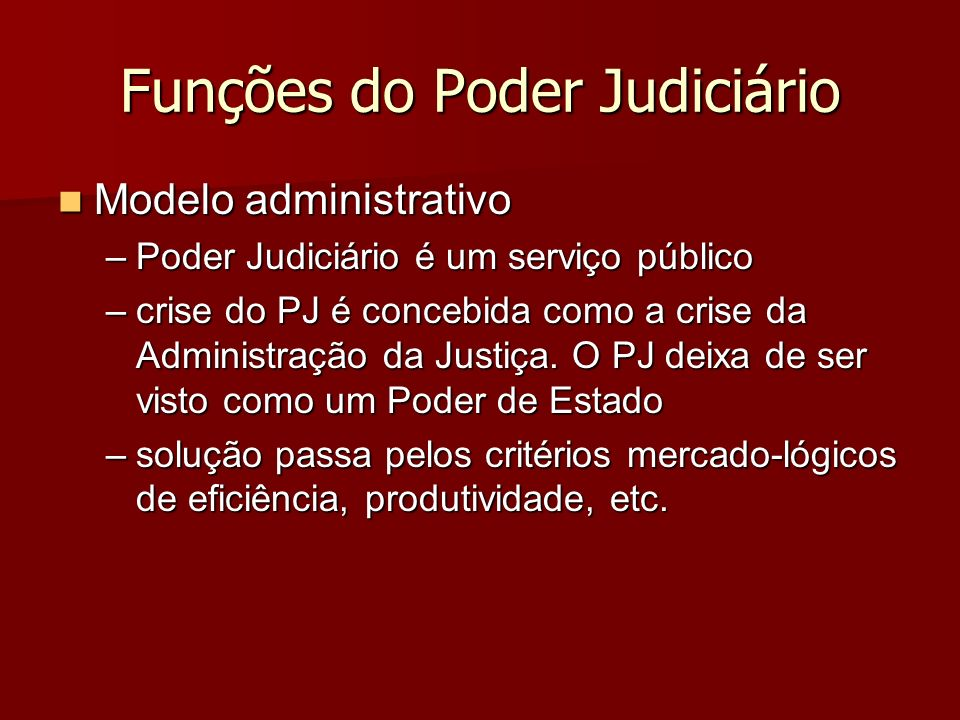 Funções do Poder Judiciário Modelo administrativo Modelo administrativo –Poder Judiciário é um serviço público –crise do PJ é concebida como a crise d