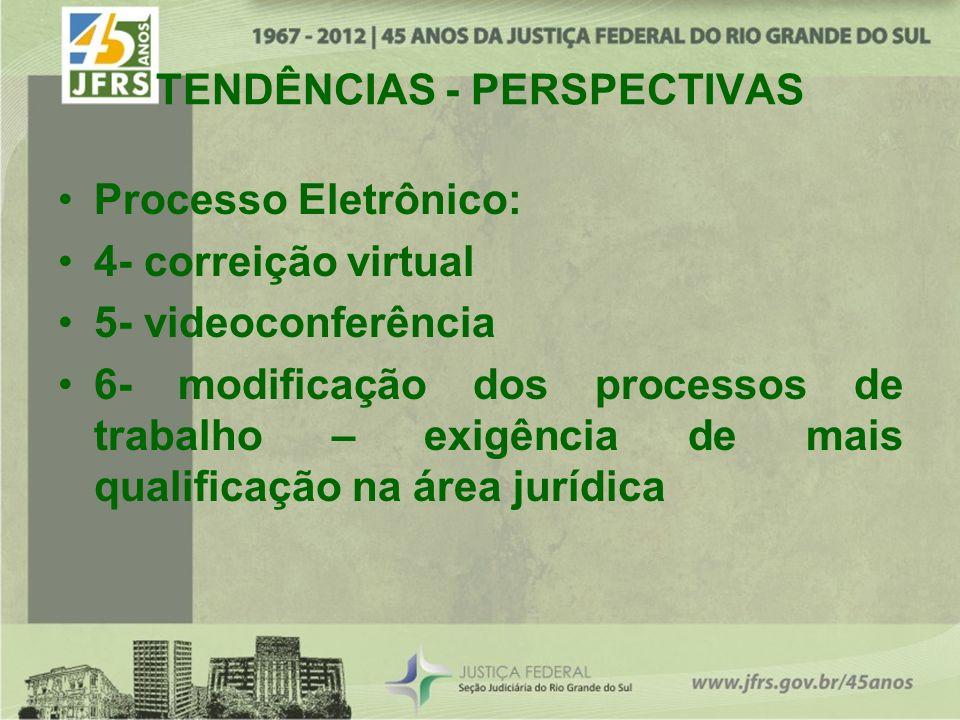 TENDÊNCIAS - PERSPECTIVAS Processo Eletrônico: 4- correição virtual 5- videoconferência 6- modificação dos processos de trabalho – exigência de mais qualificação na área jurídica