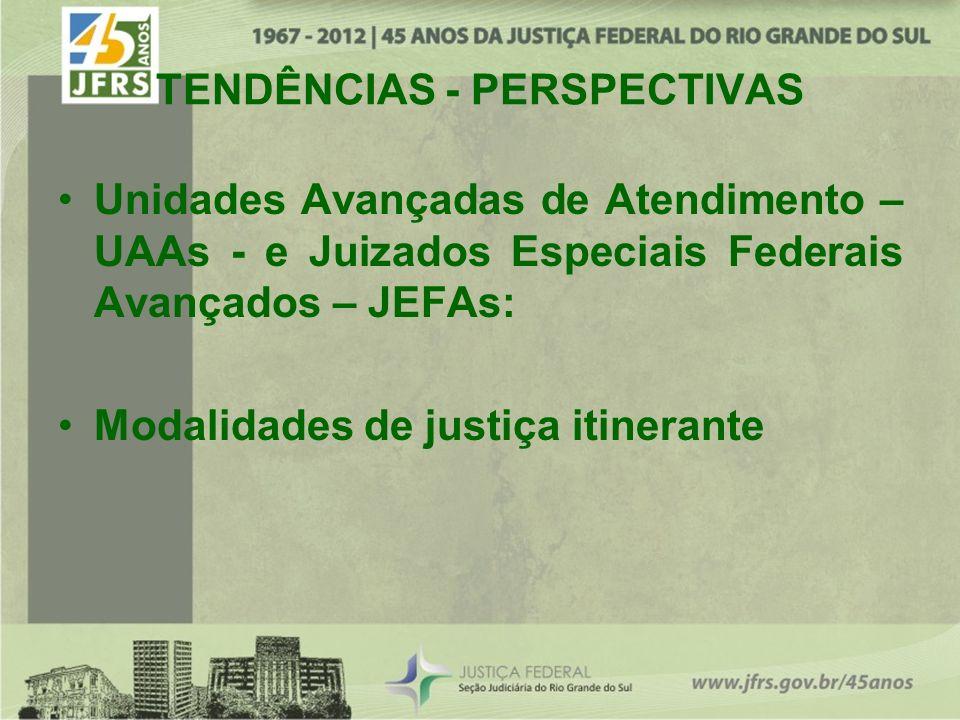 TENDÊNCIAS - PERSPECTIVAS Unidades Avançadas de Atendimento – UAAs - e Juizados Especiais Federais Avançados – JEFAs: Modalidades de justiça itinerante