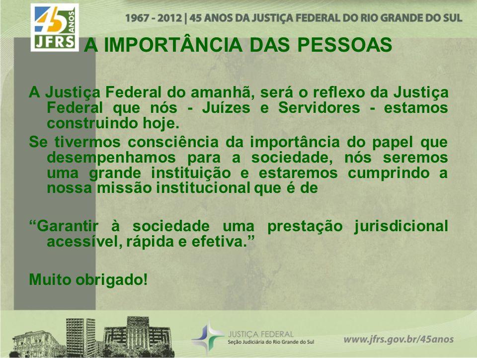 A IMPORTÂNCIA DAS PESSOAS A Justiça Federal do amanhã, será o reflexo da Justiça Federal que nós - Juízes e Servidores - estamos construindo hoje. Se