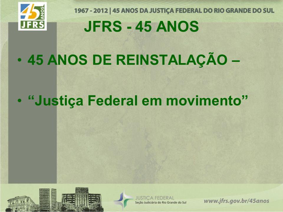 JFRS - 45 ANOS 45 ANOS DE REINSTALAÇÃO – Justiça Federal em movimento