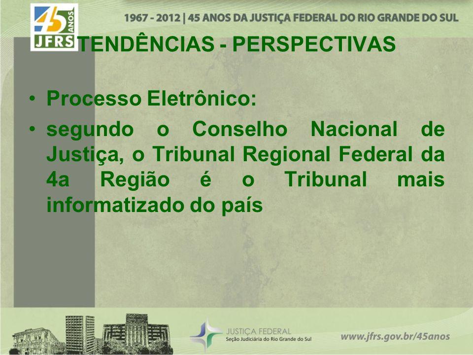 TENDÊNCIAS - PERSPECTIVAS Processo Eletrônico: segundo o Conselho Nacional de Justiça, o Tribunal Regional Federal da 4a Região é o Tribunal mais informatizado do país