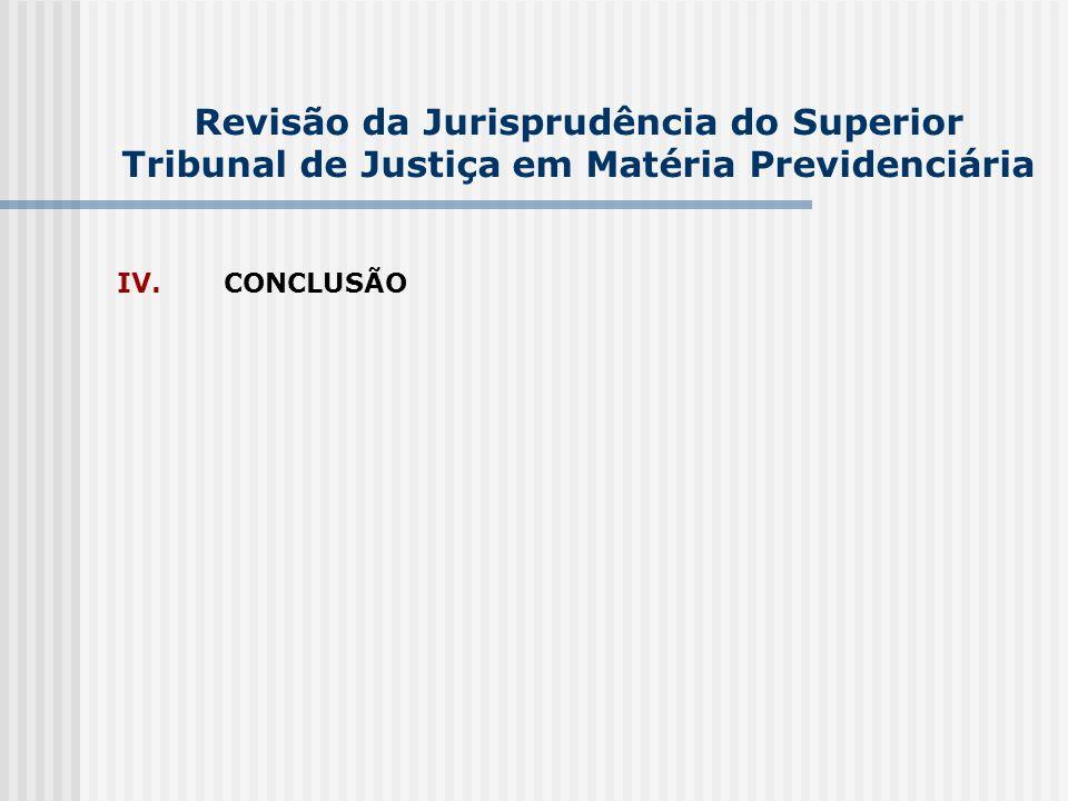 Revisão da Jurisprudência do Superior Tribunal de Justiça em Matéria Previdenciária IV. CONCLUSÃO