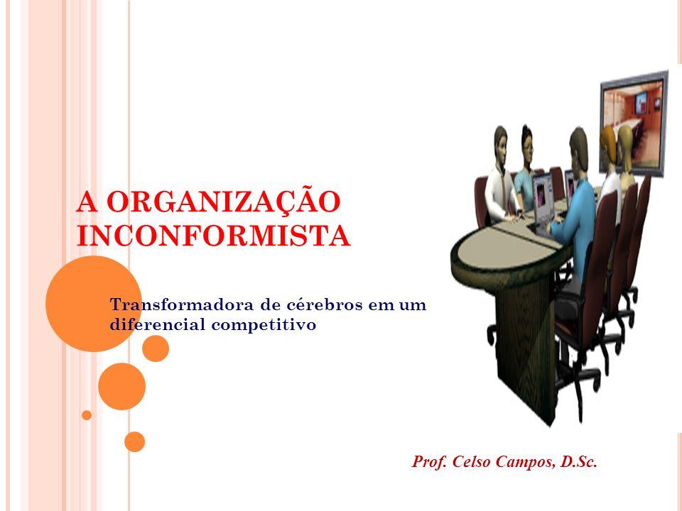 A ORGANIZAÇÃO INCONFORMISTA Transformadora de cérebros em um diferencial competitivo Prof. Celso Campos, D.Sc.