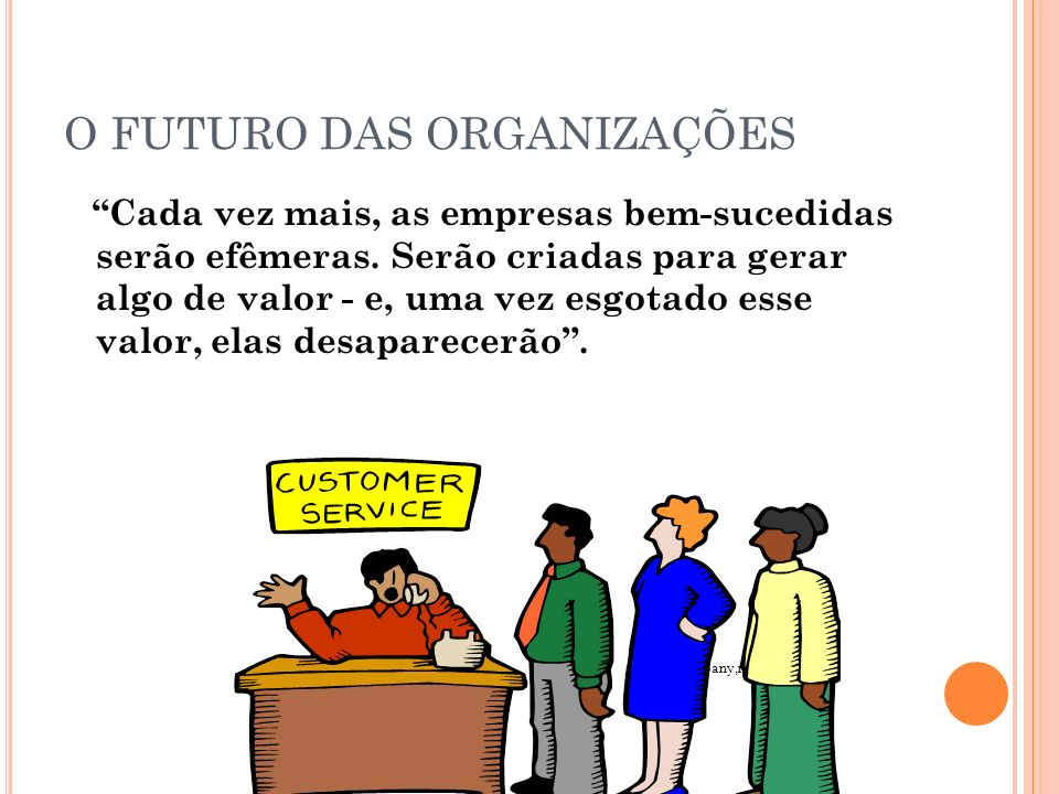 O FUTURO DAS ORGANIZAÇÕES Cada vez mais, as empresas bem-sucedidas serão efêmeras. Serão criadas para gerar algo de valor - e, uma vez esgotado esse v