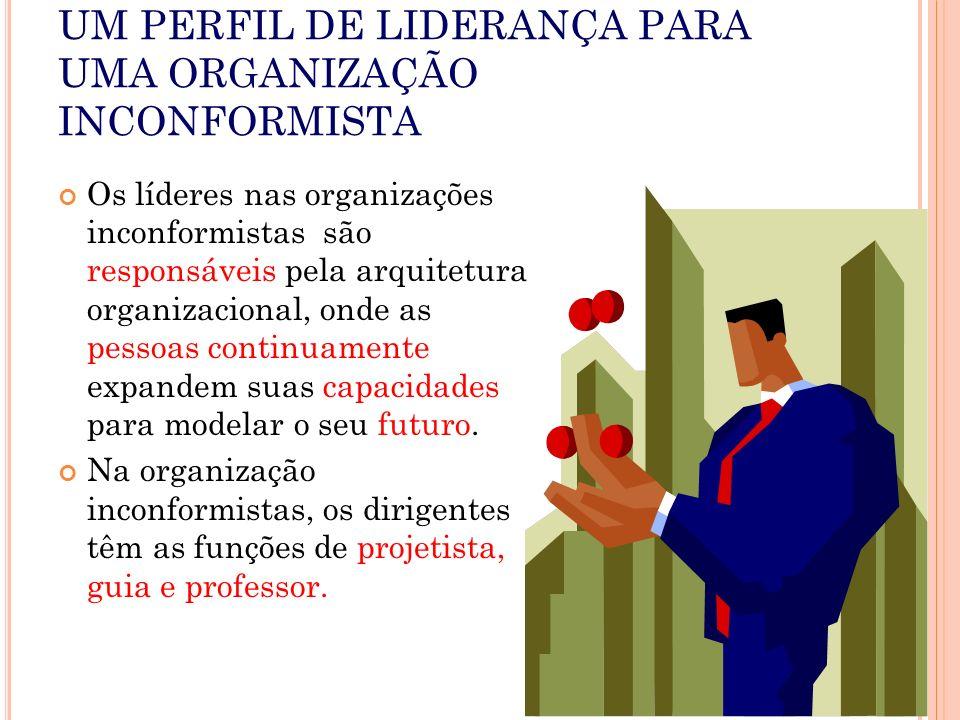 UM PERFIL DE LIDERANÇA PARA UMA ORGANIZAÇÃO INCONFORMISTA Os líderes nas organizações inconformistas são responsáveis pela arquitetura organizacional,