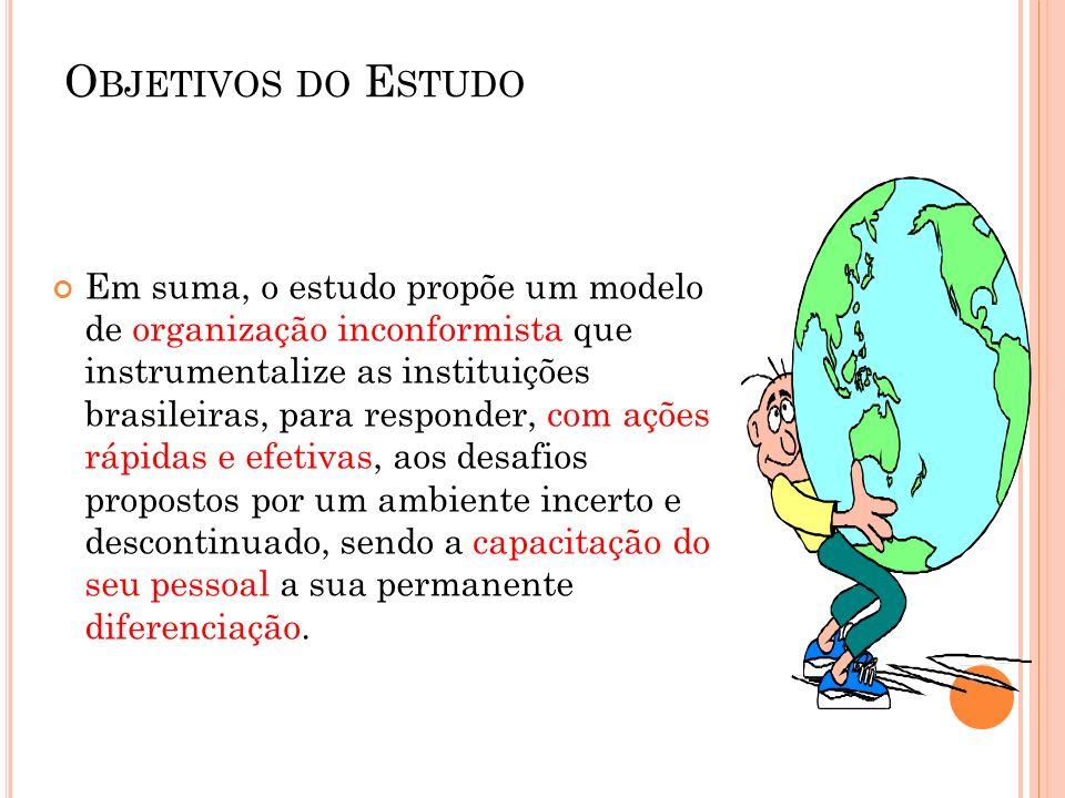 O BJETIVOS DO E STUDO Em suma, o estudo propõe um modelo de organização inconformista que instrumentalize as instituições brasileiras, para responder,