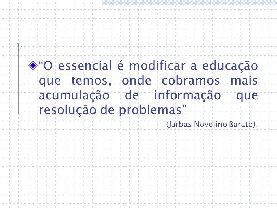 O essencial é modificar a educação que temos, onde cobramos mais acumulação de informação que resolução de problemas (Jarbas Novelino Barato).