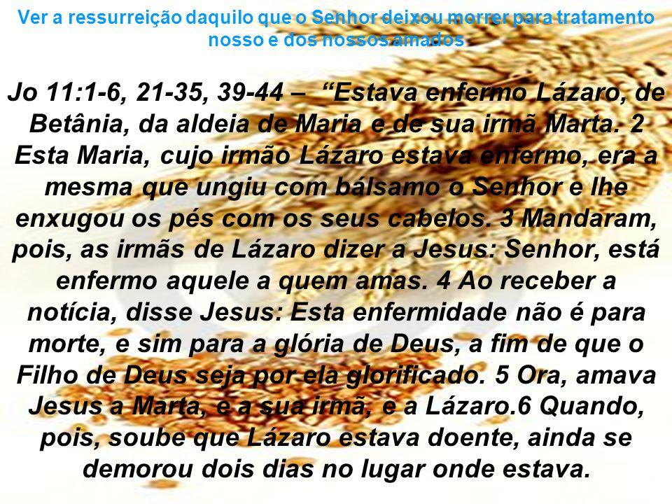 Ver a ressurreição daquilo que o Senhor deixou morrer para tratamento nosso e dos nossos amados Jo 11:1-6, 21-35, 39-44 – Estava enfermo Lázaro, de Be