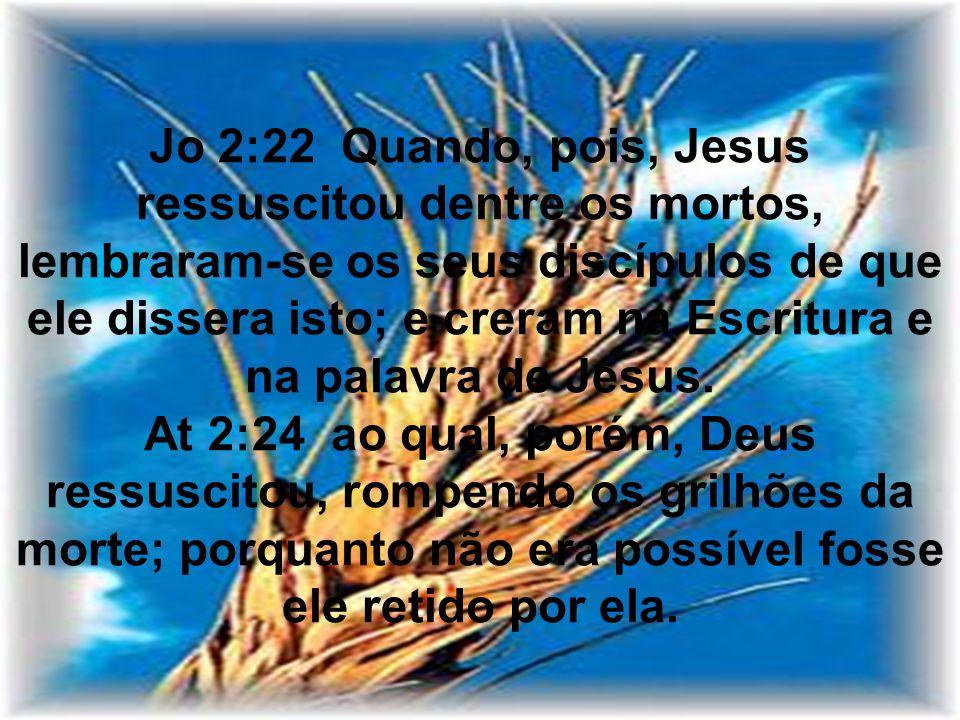 Jo 2:22 Quando, pois, Jesus ressuscitou dentre os mortos, lembraram-se os seus discípulos de que ele dissera isto; e creram na Escritura e na palavra