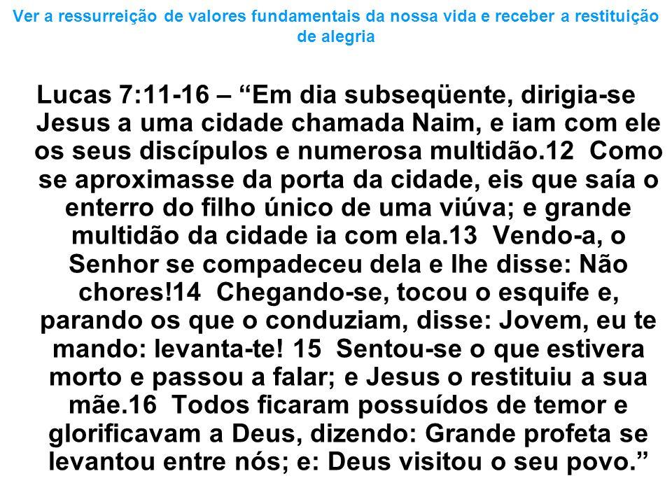 Ver a ressurreição de valores fundamentais da nossa vida e receber a restituição de alegria Lucas 7:11-16 – Em dia subseqüente, dirigia-se Jesus a uma