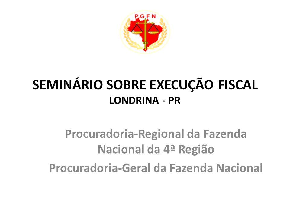 SEMINÁRIO SOBRE EXECUÇÃO FISCAL LONDRINA - PR Procuradoria-Regional da Fazenda Nacional da 4ª Região Procuradoria-Geral da Fazenda Nacional