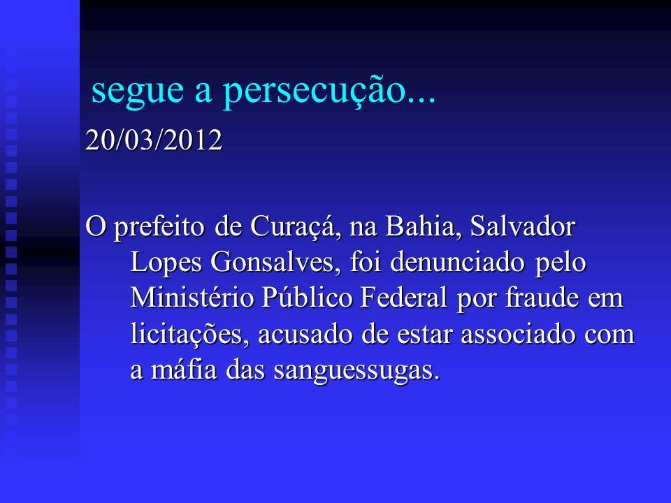 segue a persecução... 20/03/2012 O prefeito de Curaçá, na Bahia, Salvador Lopes Gonsalves, foi denunciado pelo Ministério Público Federal por fraude e