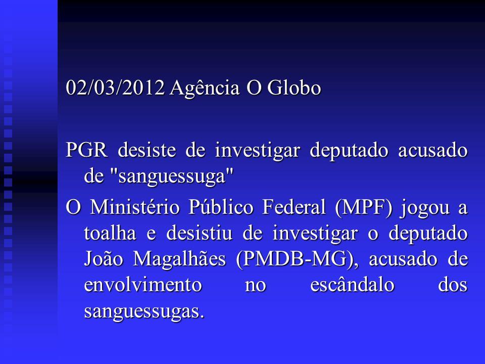 02/03/2012 Agência O Globo PGR desiste de investigar deputado acusado de