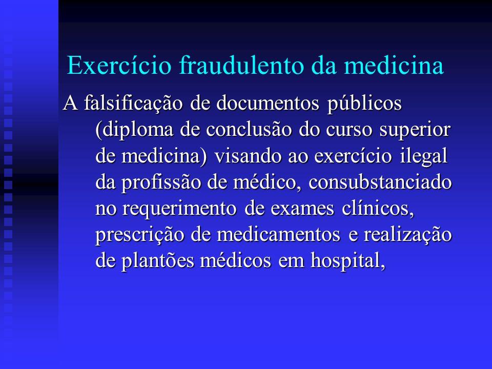 Exercício fraudulento da medicina A falsificação de documentos públicos (diploma de conclusão do curso superior de medicina) visando ao exercício ileg