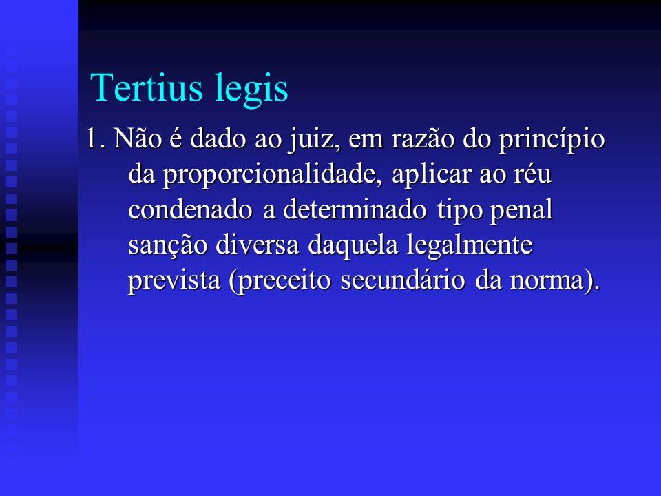 Tertius legis 1. Não é dado ao juiz, em razão do princípio da proporcionalidade, aplicar ao réu condenado a determinado tipo penal sanção diversa daqu