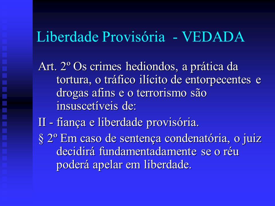 Liberdade Provisória - VEDADA Art. 2º Os crimes hediondos, a prática da tortura, o tráfico ilícito de entorpecentes e drogas afins e o terrorismo são