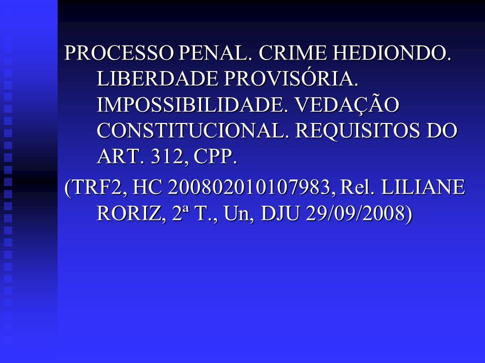 PROCESSO PENAL. CRIME HEDIONDO. LIBERDADE PROVISÓRIA. IMPOSSIBILIDADE. VEDAÇÃO CONSTITUCIONAL. REQUISITOS DO ART. 312, CPP. (TRF2, HC 200802010107983,