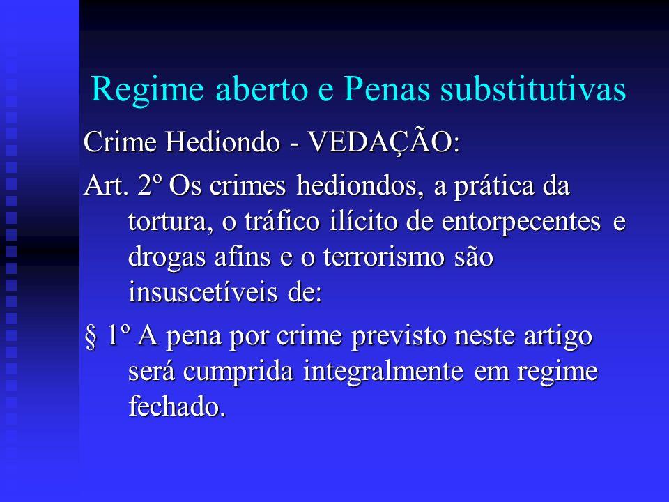 Regime aberto e Penas substitutivas Crime Hediondo - VEDAÇÃO: Art. 2º Os crimes hediondos, a prática da tortura, o tráfico ilícito de entorpecentes e