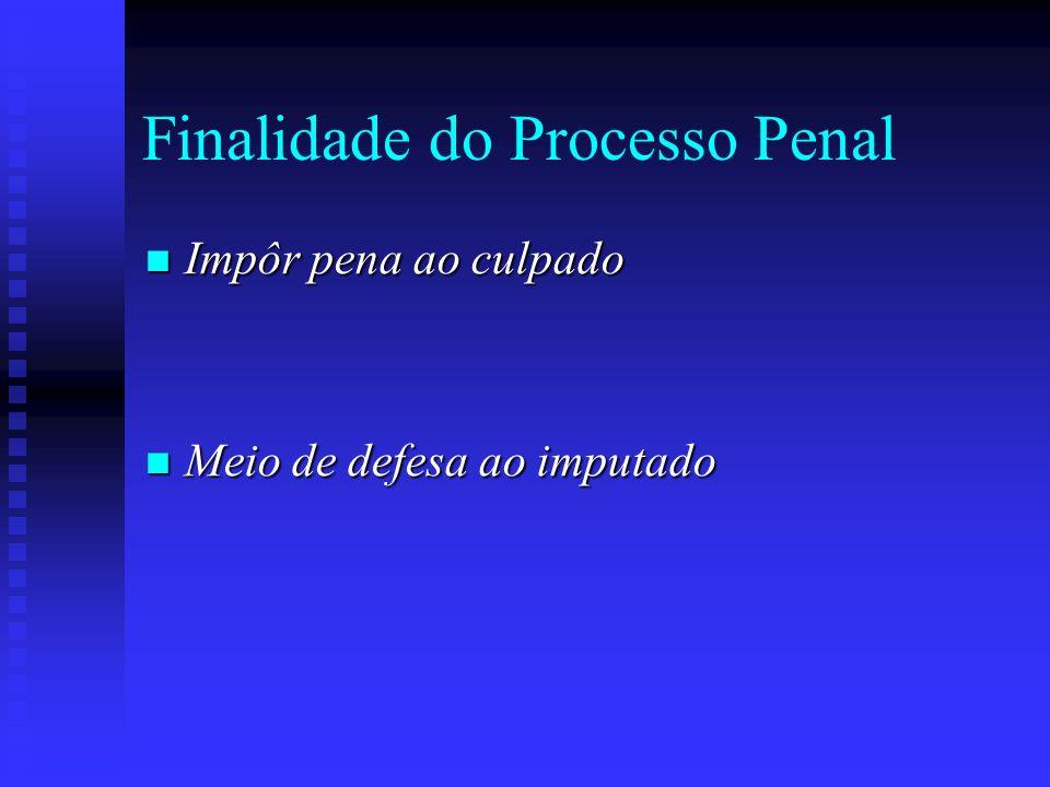 Finalidade do Processo Penal Impôr pena ao culpado Impôr pena ao culpado Meio de defesa ao imputado Meio de defesa ao imputado