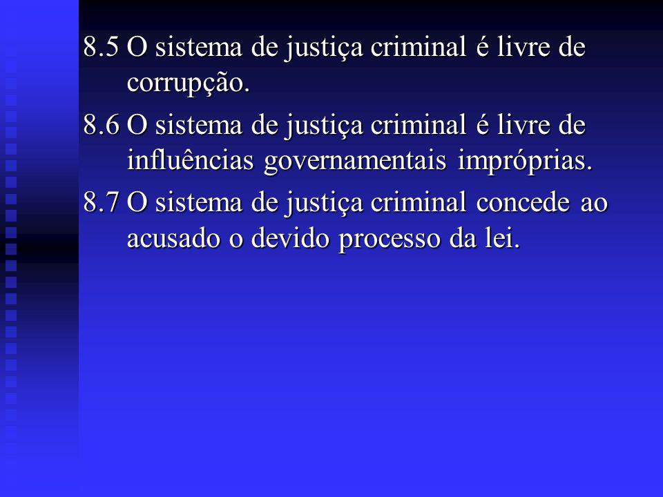 8.5 O sistema de justiça criminal é livre de corrupção. 8.6 O sistema de justiça criminal é livre de influências governamentais impróprias. 8.7 O sist