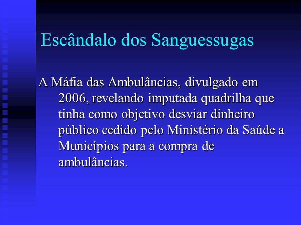 Escândalo dos Sanguessugas A Máfia das Ambulâncias, divulgado em 2006, revelando imputada quadrilha que tinha como objetivo desviar dinheiro público c