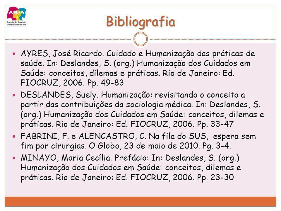Bibliografia AYRES, José Ricardo. Cuidado e Humanização das práticas de saúde. In: Deslandes, S. (org.) Humanização dos Cuidados em Saúde: conceitos,