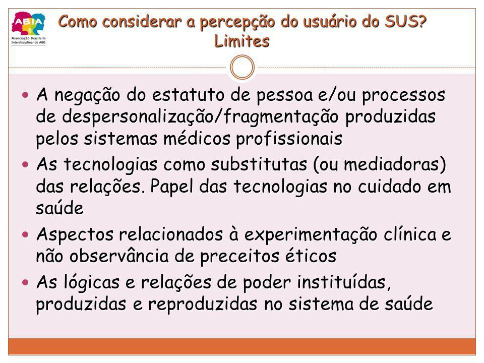 Como considerar a percepção do usuário do SUS? Limites A negação do estatuto de pessoa e/ou processos de despersonalização/fragmentação produzidas pel