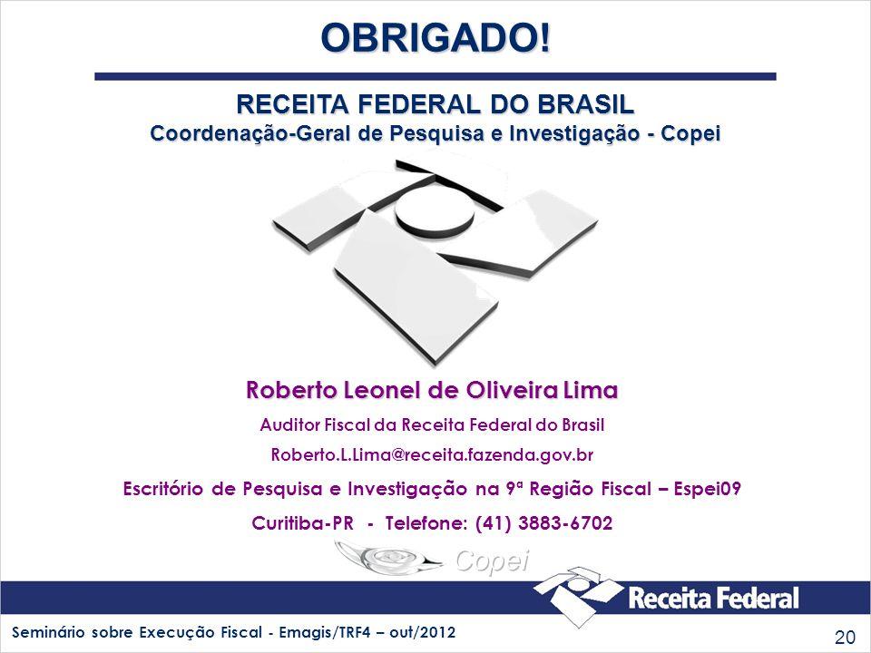 Seminário sobre Execução Fiscal - Emagis/TRF4 – out/2012 20 OBRIGADO! RECEITA FEDERAL DO BRASIL Coordenação-Geral de Pesquisa e Investigação - Copei R