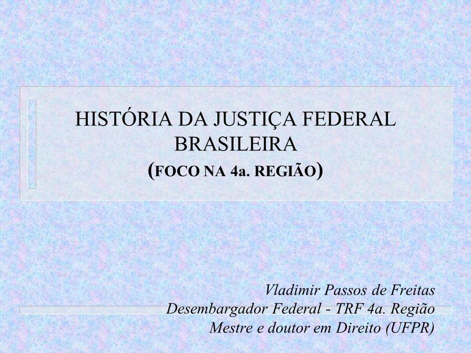 HISTÓRIA DA JUSTIÇA FEDERAL BRASILEIRA ( FOCO NA 4a. REGIÃO ) Vladimir Passos de Freitas Desembargador Federal - TRF 4a. Região Mestre e doutor em Dir