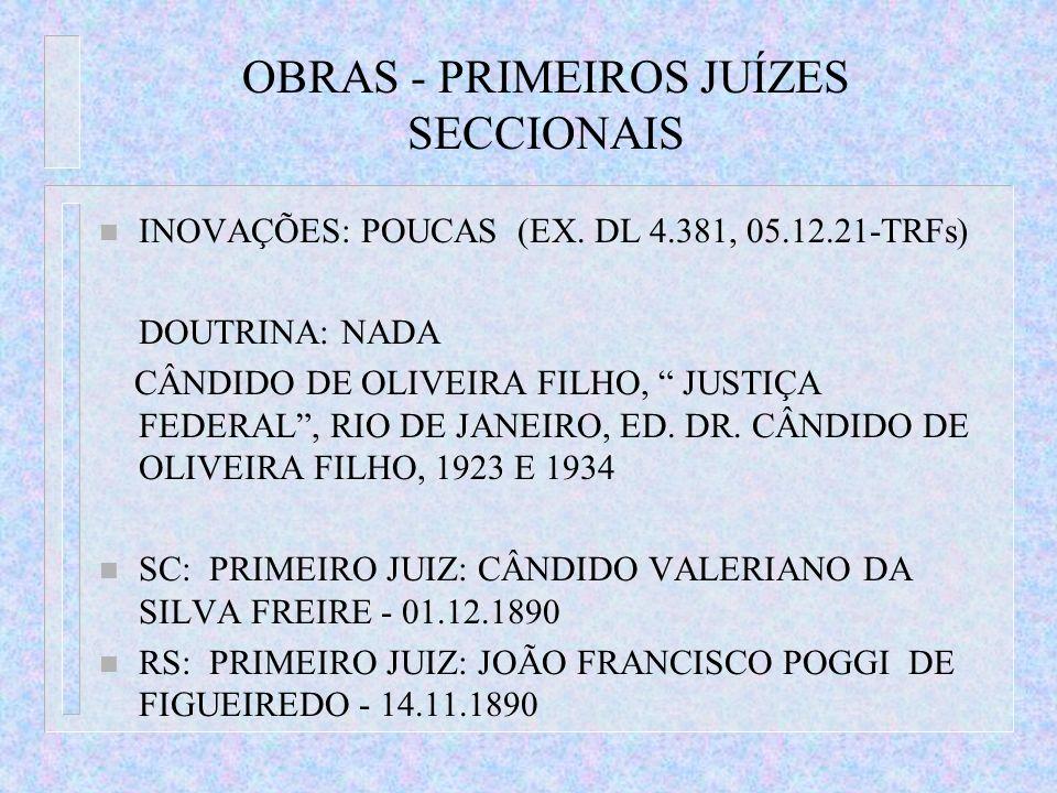 OBRAS - PRIMEIROS JUÍZES SECCIONAIS n INOVAÇÕES: POUCAS (EX. DL 4.381, 05.12.21-TRFs) DOUTRINA: NADA CÂNDIDO DE OLIVEIRA FILHO, JUSTIÇA FEDERAL, RIO D