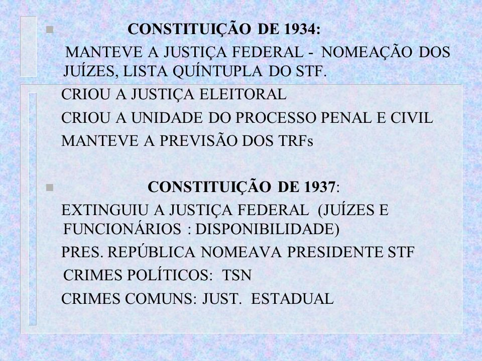 n CONSTITUIÇÃO DE 1934: MANTEVE A JUSTIÇA FEDERAL - NOMEAÇÃO DOS JUÍZES, LISTA QUÍNTUPLA DO STF. CRIOU A JUSTIÇA ELEITORAL CRIOU A UNIDADE DO PROCESSO