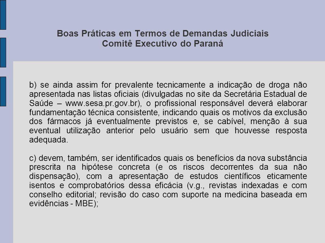 Boas Práticas em Termos de Demandas Judiciais Comitê Executivo do Paraná d) quando pertinente (especialmente quando se tratar de drogas de alto custo), manifestação sobre possíveis vínculos, formais ou informais, do prescritor com o laboratório fabricante do remédio em questão; e) a indicação farmacêutica deverá adotar, obrigatoriamente, a Denominação Comum Brasileira (DCB) ou, na sua falta, a Denominação Comum Internacional (DCI), constando o nome genérico, seguido do nome de referência da substância.